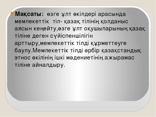Мақсаты: өзге ұлт өкілдері арасында мемлекеттік тіл- қазақ тілінің қолданыс...