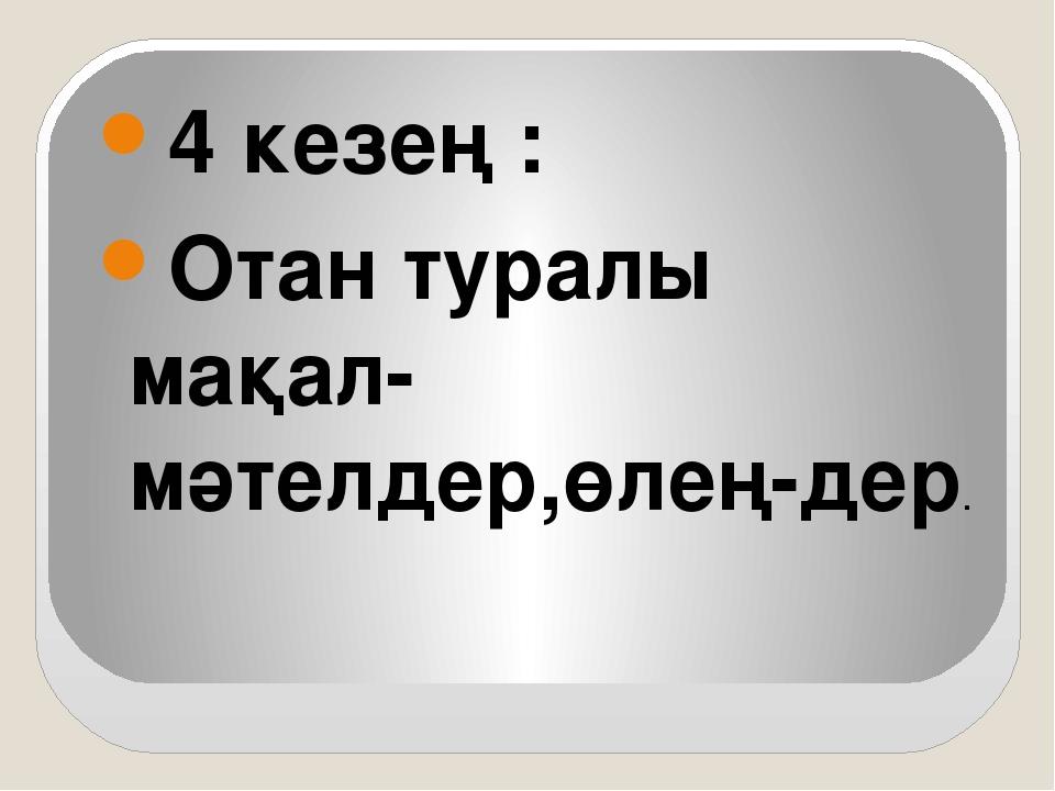 4 кезең : Отан туралы мақал-мәтелдер,өлең-дер.