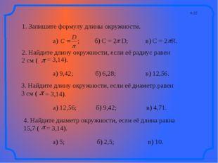 п.22 1. Запишите формулу длины окружности. а) ; б) C = 2 в) C = 2 R. 2. Найди