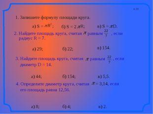 п.23 1. Запишите формулу площади круга. а) 29; а) 44; а) 8; б) 22; в) 154. б)