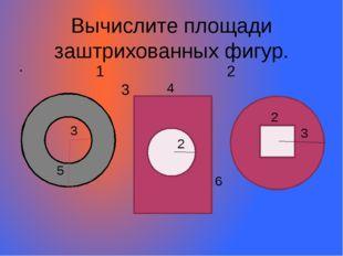 Вычислите площади заштрихованных фигур. 1 2 3 =3 3 5 2 2 3 4 6