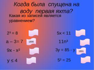 Когда была спущена на воду первая яхта? Какая из записей является уравнением?