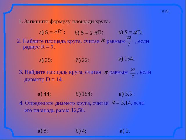 п.23 1. Запишите формулу площади круга. а) 29; а) 44; а) 8; б) 22; в) 154. б)...