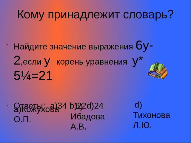 Кому принадлежит словарь? Найдите значение выражения 6у-2,если у корень уравн...