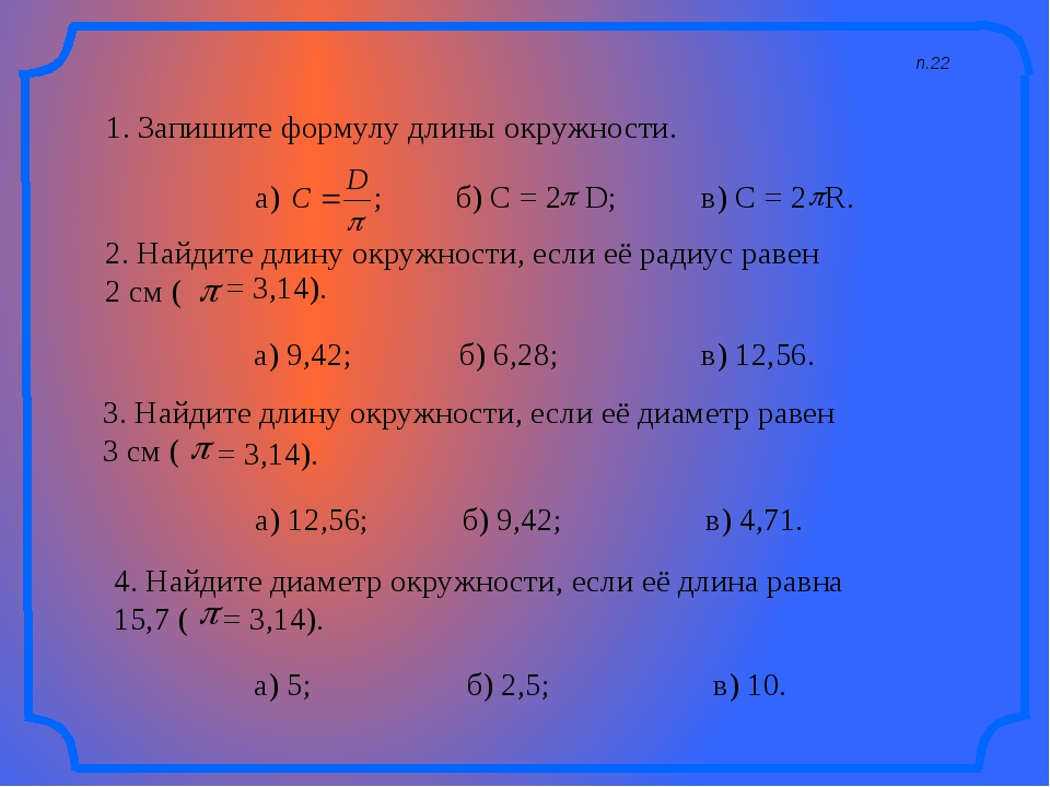 п.22 1. Запишите формулу длины окружности. а) ; б) C = 2 в) C = 2 R. 2. Найди...