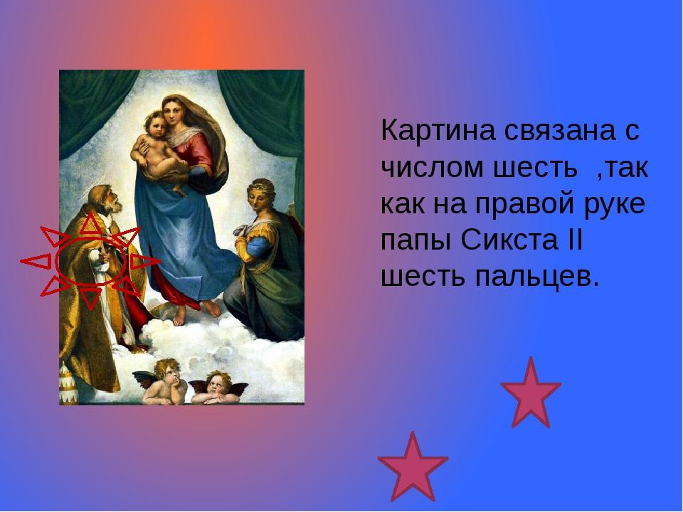 Картина связана с числом шесть ,так как на правой руке папы Сикста ІІ шесть...