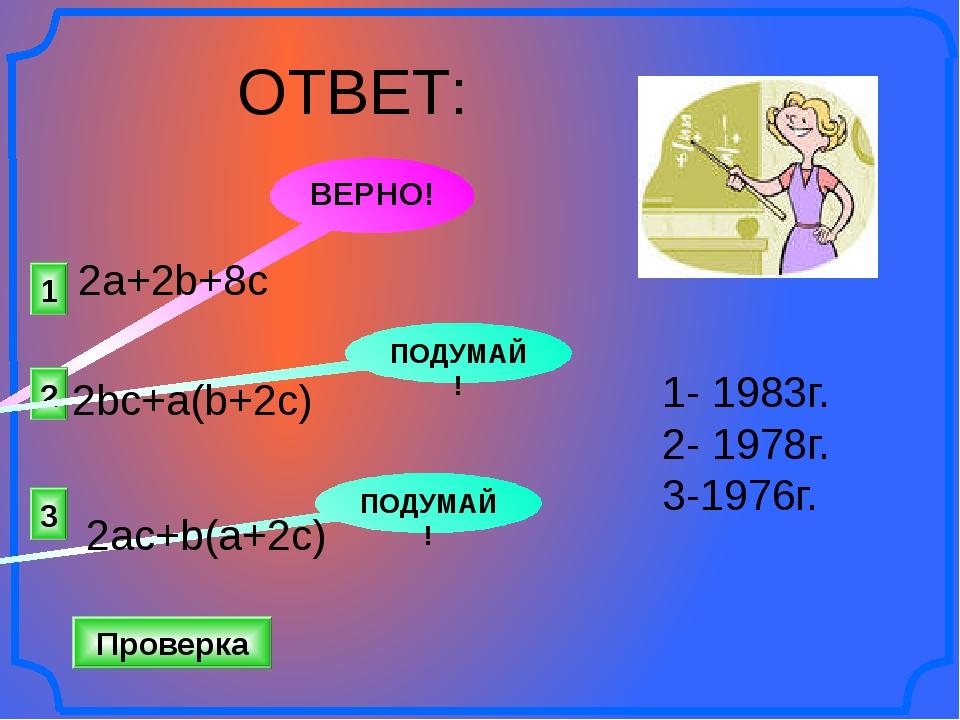 1 ВЕРНО! 2 3 ПОДУМАЙ! ПОДУМАЙ! Проверка 1- 1983г. 2- 1978г. 3-1976г. 2a+2b+8c...