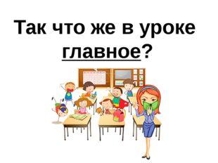 Так что же в уроке главное?