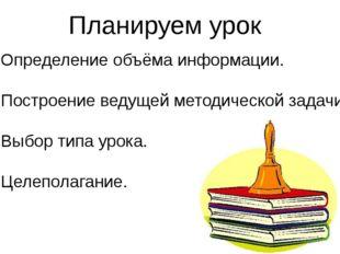 Планируем урок Определение объёма информации. Построение ведущей методической