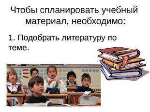 Чтобы спланировать учебный материал, необходимо: 1. Подобрать литературу по т