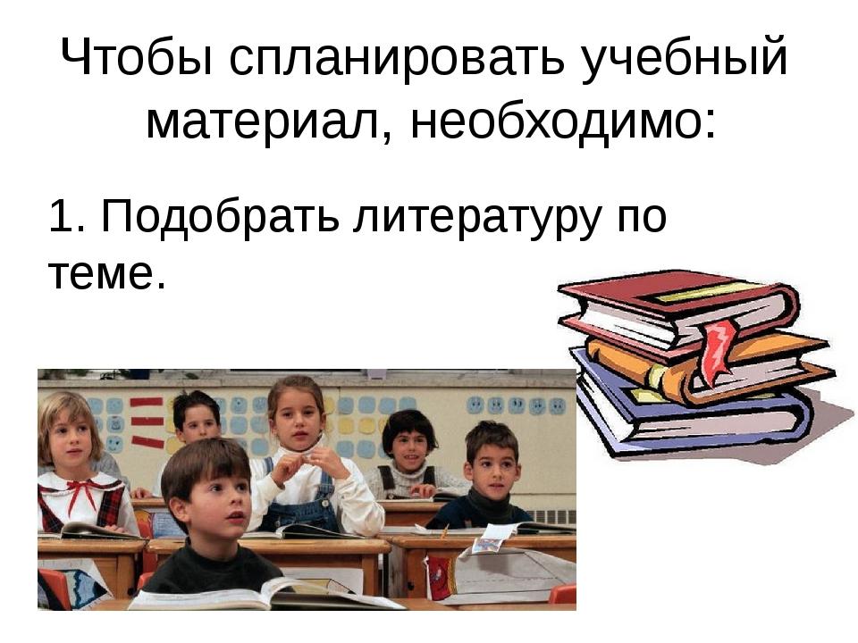 Чтобы спланировать учебный материал, необходимо: 1. Подобрать литературу по т...
