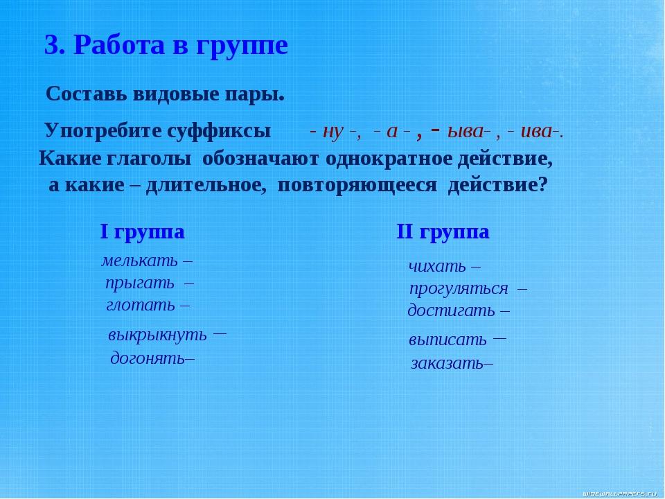 3. Работа в группе Составь видовые пары. Употребите суффиксы - ну -, - а - ,...