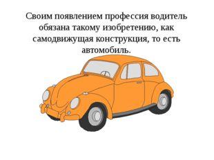 Своим появлением профессия водитель обязана такому изобретению, как самодвижу