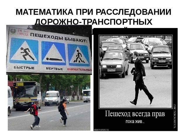 МАТЕМАТИКА ПРИ РАССЛЕДОВАНИИ ДОРОЖНО-ТРАНСПОРТНЫХ ПРОИСШЕСТВИЙ.