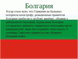 Болгария Когда стало ясно, что Германия на Балканах потерпела катастрофу, реа