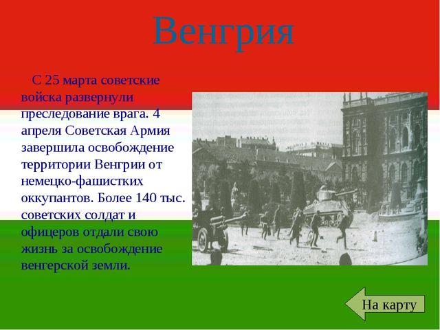 Венгрия С 25 марта советские войска развернули преследование врага. 4 апреля...