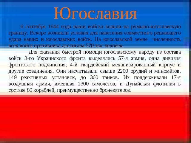 Югославия 6 сентября 1944 года наши войска вышли на румыно-югославскую границ...