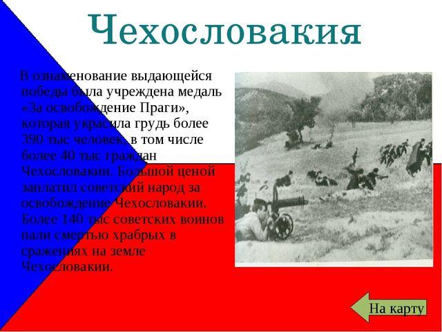 Чехословакия В ознаменование выдающейся победы была учреждена медаль «За осво...