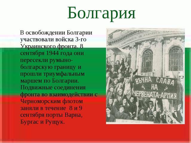 Болгария В освобождении Болгарии участвовали войска 3-го Украинского фронта....