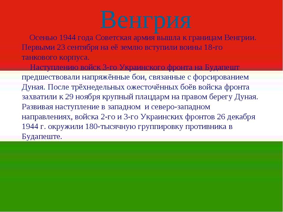 Венгрия . Осенью 1944 года Советская армия вышла к границам Венгрии. Первыми...