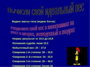 Индекс массы тела (индекс Кетле): Норма: результат от 19,5 до 24,9 Излишняя х