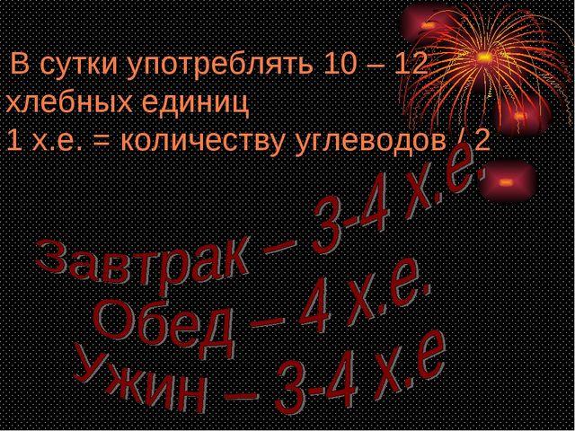 В сутки употреблять 10 – 12 хлебных единиц 1 х.е. = количеству углеводов / 2
