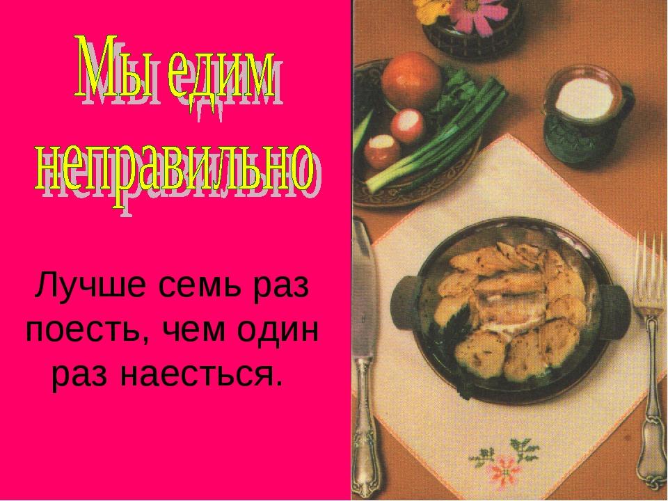 Лучше семь раз поесть, чем один раз наесться.
