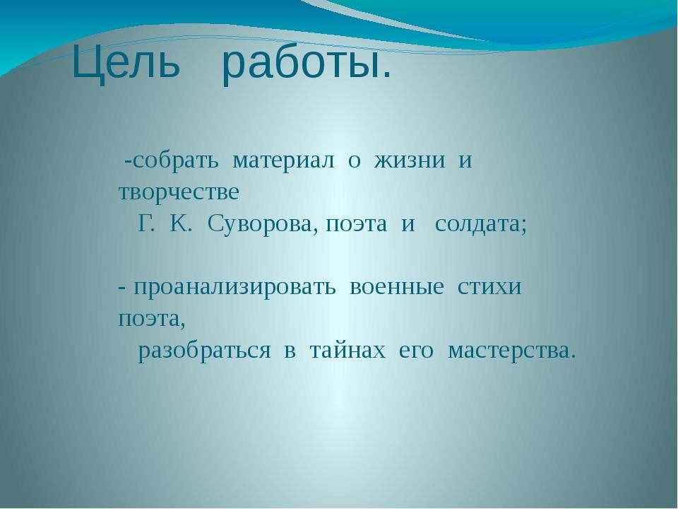 Цель работы. -собрать материал о жизни и творчестве Г. К. Суворова, поэта и с...