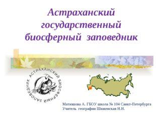 Астраханский государственный биосферный заповедник Матюшова А. ГБОУ школа № 1
