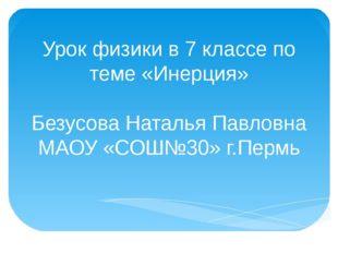 Урок физики в 7 классе по теме «Инерция» Безусова Наталья Павловна МАОУ «СОШ№