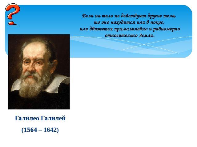 Галилео Галилей (1564 – 1642) Если на тело не действуют другие тела, то оно н...