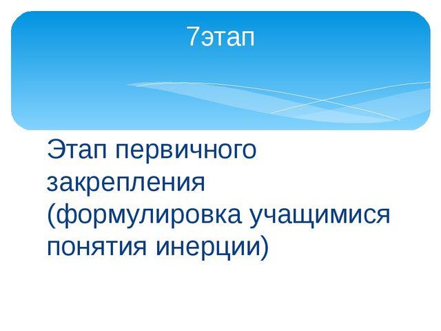 Этап первичного закрепления (формулировка учащимися понятия инерции) 7этап
