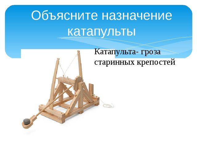 Объясните назначение катапульты Катапульта- гроза старинных крепостей