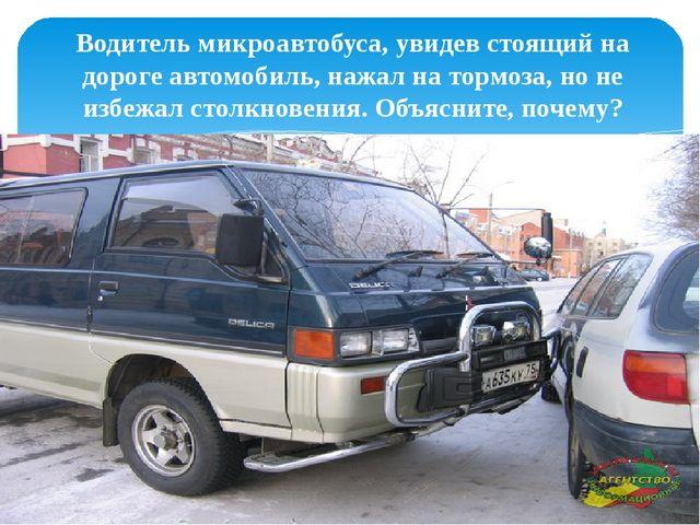 Водитель микроавтобуса, увидев стоящий на дороге автомобиль, нажал на тормоз...