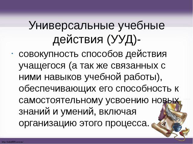Универсальные учебные действия (УУД)- совокупность способов действия учащегос...