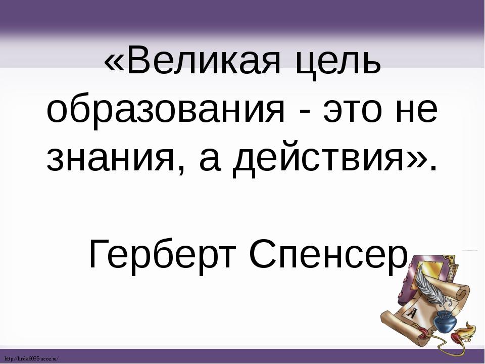 «Великая цель образования - это не знания, а действия». Герберт Спенсер http:...