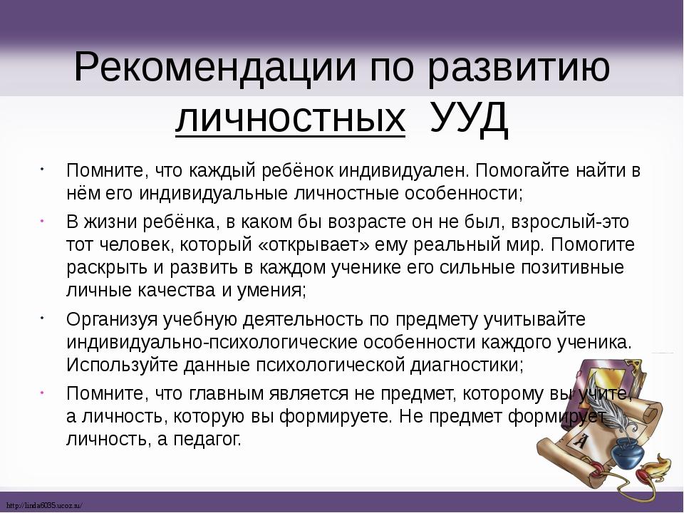 Рекомендации по развитию личностных УУД Помните, что каждый ребёнок индивидуа...