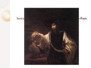 Аристотель с бюстом Гомера, 1653. Холст, масло, 144х137. Музей Метрополитен,