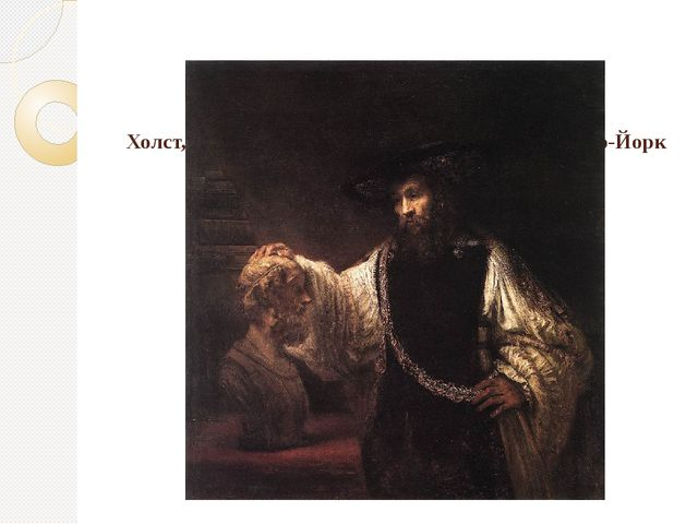 Аристотель с бюстом Гомера, 1653. Холст, масло, 144х137. Музей Метрополитен,...