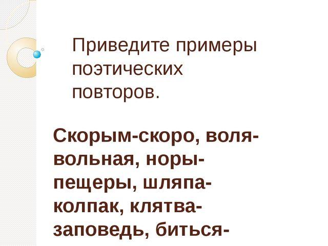 Приведите примеры поэтических повторов. Скорым-скоро, воля-вольная, норы-пеще...