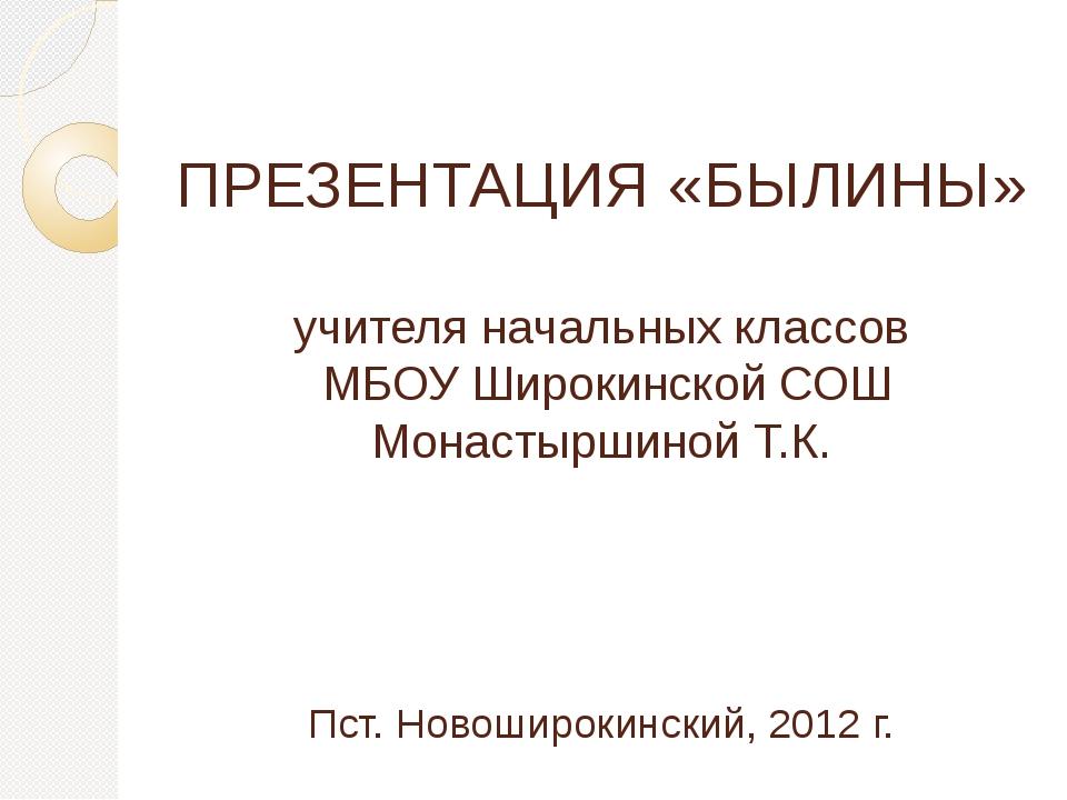 ПРЕЗЕНТАЦИЯ «БЫЛИНЫ» учителя начальных классов МБОУ Широкинской СОШ Монастырш...