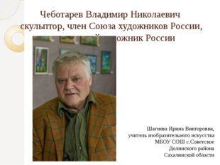 Чеботарев Владимир Николаевич скульптор, член Союза художников России, заслуж