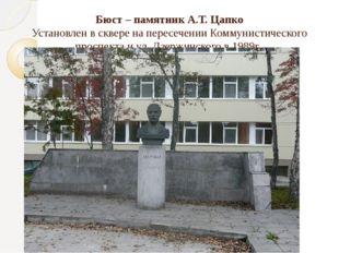 Бюст – памятник А.Т. Цапко Установлен в сквере на пересечении Коммунистическо