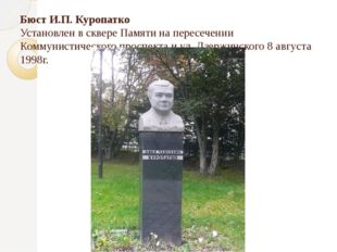 Бюст И.П. Куропатко Установлен в сквере Памяти на пересечении Коммунистическо
