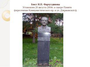 Бюст И.П. Фархутдинова Установлен 20 августа 2004г. в сквере Памяти (пересече