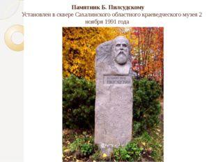 Памятник Б. Пилсудскому Установлен в сквере Сахалинского областного краеведче