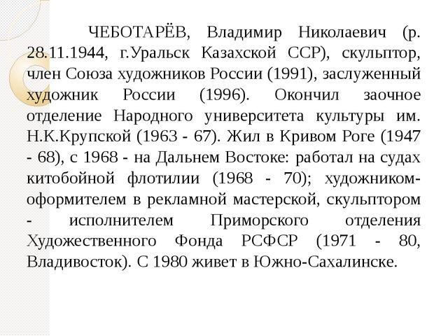 ЧЕБОТАРЁВ, Владимир Николаевич (р. 28.11.1944, г.Уральск Казахской ССР), ску...