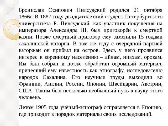 Бронислав Осипович Пилсудский родился 21 октября 1866г. В 1887 году двадцатил...