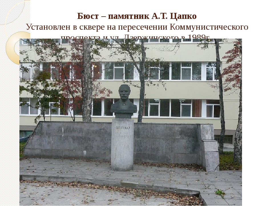 Бюст – памятник А.Т. Цапко Установлен в сквере на пересечении Коммунистическо...