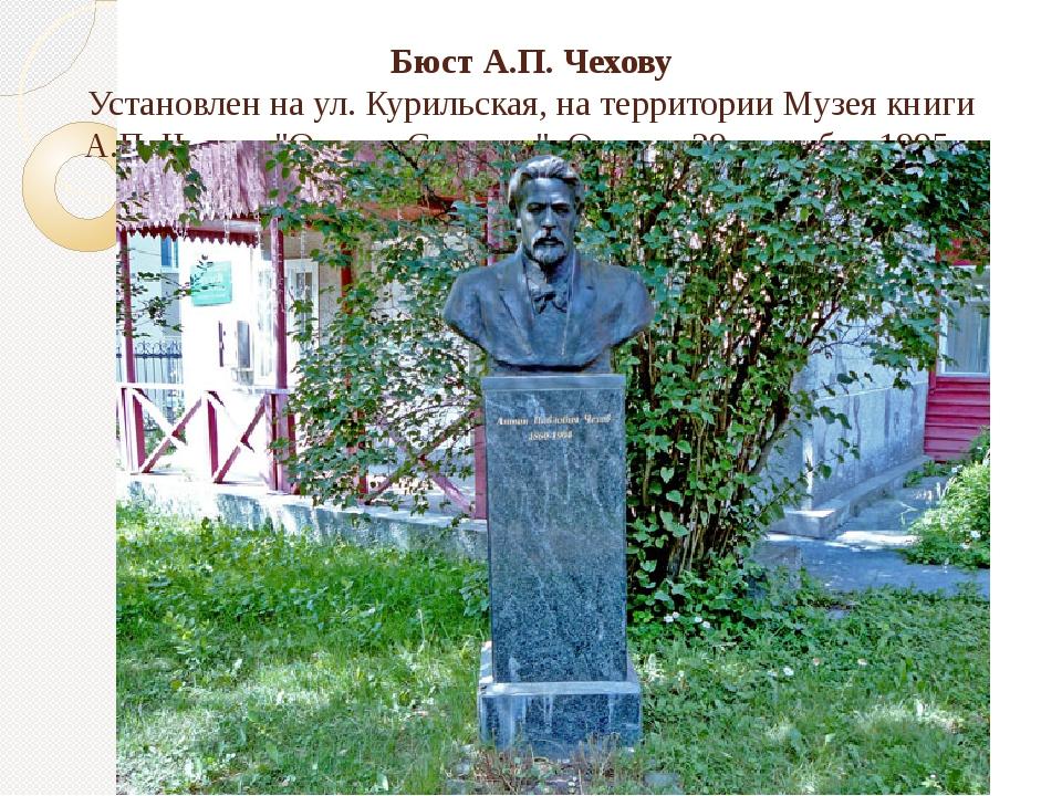 Бюст А.П. Чехову Установлен на ул. Курильская, на территории Музея книги А.П....